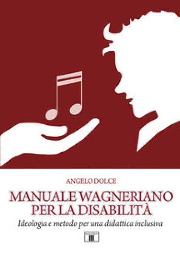 Manuale wagneriano per la disabilità. Ideologia e metodo per una didattica inclusiva - Angelo Dolce |