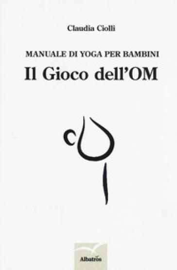Manuale di yoga per bambini. Il gioco dell'OM - Claudia Ciolli |