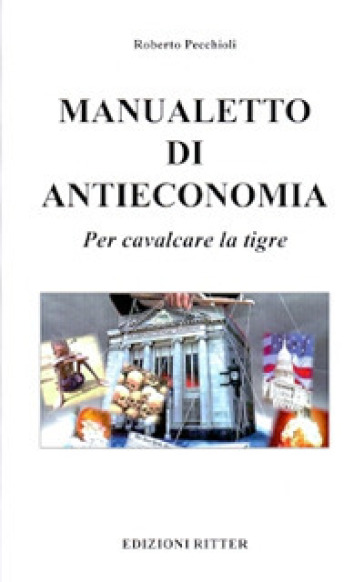 Manualetto di antieconomia. Per cavalcare la tigre - Roberto Pecchioli |