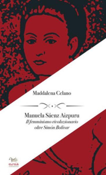 Manuela Saenz Aizpuru. Il femminismo rivoluzionario oltre Simon Bolivar - Manuela Celano | Rochesterscifianimecon.com