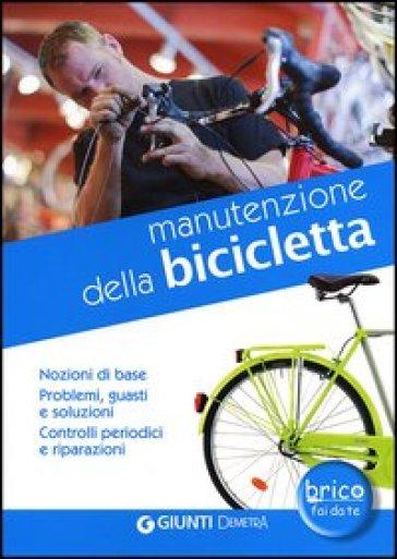 Manutenzione della bicicletta. Nozioni di base. Problemi, guasti e soluzioni. Controlli periodici e riparazioni - Andrea Ballocchi pdf epub