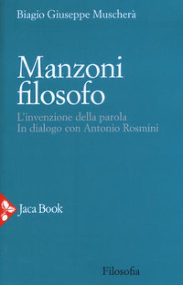 Manzoni filosofo. L'invenzione della parola. In dialogo con Antonio Rosmini - Biagio Giuseppe Muscherà | Rochesterscifianimecon.com