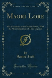Maori Lore: The Traditions of the Maori People, With the More Important of Their Legends (Classic Reprint)