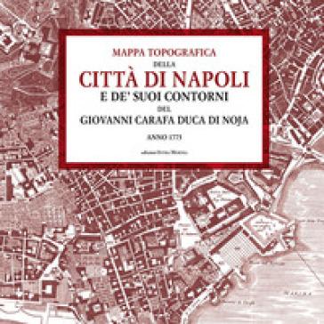 Mappa topografica della città di Napoli e de' suoi contorni del Giovanni Carafa duca di Noja. Anno 1775 - Giovanni Carafa |