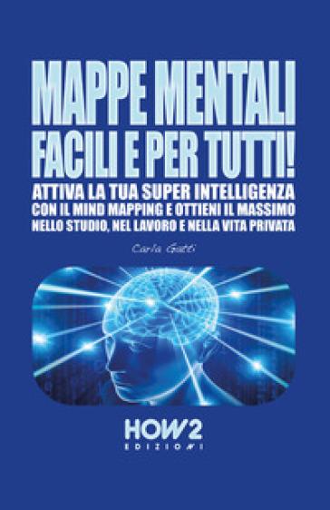 Mappe mentali facili e per tutti! Attiva la tua super intelligenza con il mind mapping e ottieni il massimo nello studio, nel lavoro e nella vita privata - Carla Gatti  