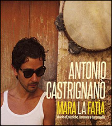 Mara la fatìa. Storie di pizziche, tarante e tarantelle. Con CD-Audio - Antonio Castrignano  