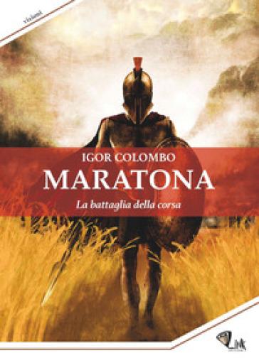 Maratona. La battaglia della corsa - Igor Colombo | Thecosgala.com