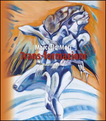 Marcello Mori. Trans-formazioni. Ediz. italiana e inglese - M. Vanni |