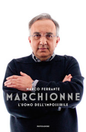 Marchionne. L uomo dell impossibile