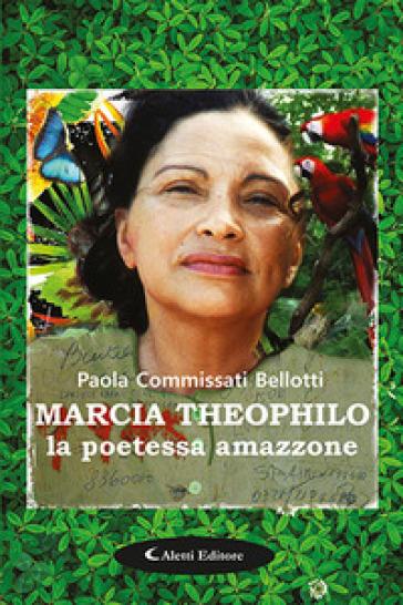 Marcia Theophilo la poetessa amazzone - Paola Commissati Bellotti |