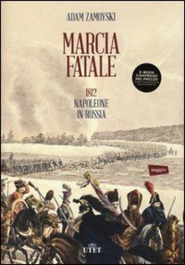 Marcia fatale. 1812. Napoleone in Russia - Adam Zamoyski |