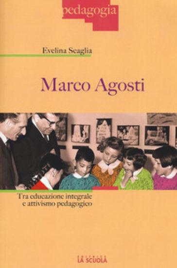 Marco Agosti. Tra educazione integrale e attivismo pedagogico - Evelina Scaglia | Jonathanterrington.com