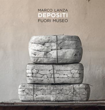 Marco Lanza. Depositi. Fuori museo - Luca Farulli |