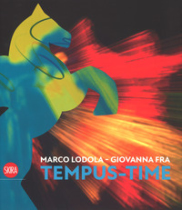 Marco Lodola, Giovanna Fra. Tempus-time. Ediz. italiana e inglese - L. Beatrice |