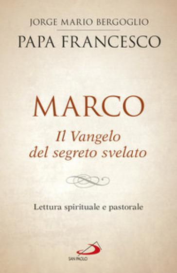 Marco. Il vangelo del segreto svelato. Lettura spirituale e pastorale - Papa Francesco (Jorge Mario Bergoglio) | Rochesterscifianimecon.com