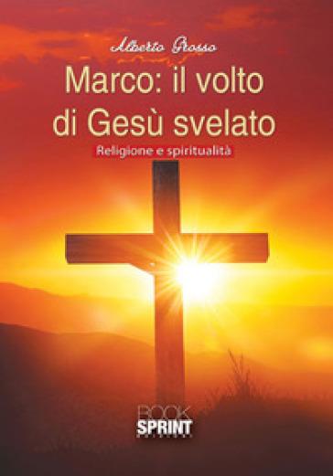 Marco: il volto di Gesù svelato. Religione e spiritualità - Alberto Grosso |