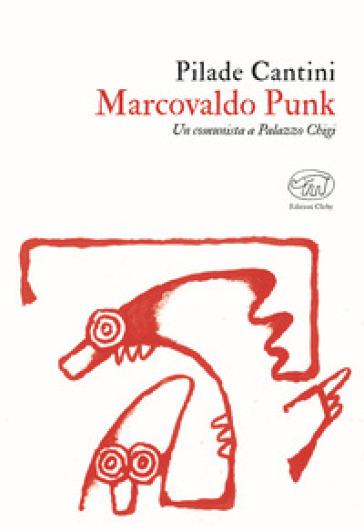 Marcovaldo Punk. Un comunista a Palazzo Chigi - Pilade Cantini |