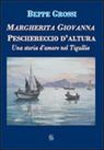 Margherita Giovanna. Peschereccio d'altura. Una storia d'amore nel Tigullio - Beppe Grossi | Kritjur.org