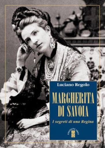 Margherita di Savoia. I segreti di una regina - Luciano Regolo |