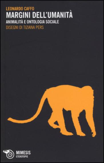 Margini dell'umanità. Animalità e ontologia sociale - Leonardo Caffo | Thecosgala.com
