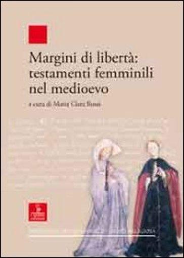 Margini di libertà. Testamenti femminili nel Medioevo - M. C. Rossi |