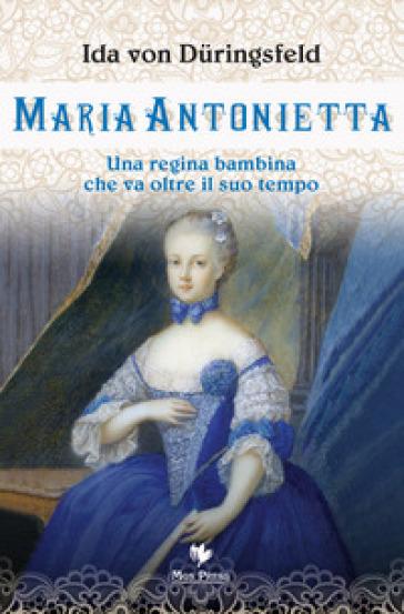Maria Antonietta. Una regina bambina che va oltre il suo tempo - Ida von Duringsfeld |