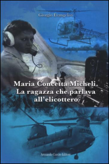 Maria Concetta Micheli. La ragazza che parlava all'elicottero - Giorgio Evangelisti |