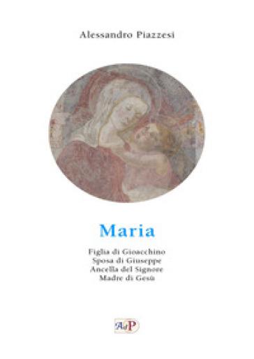 Maria. Figlia di Gioacchino. Sposa di Giuseppe. Ancella del Signore. Madre di Gesù - Alessandro Piazzesi |