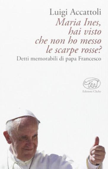 Maria Ines, hai visto che non ho messo le scarpe rosse? Detti memorabili di papa Francesco - Luigi Accattoli |