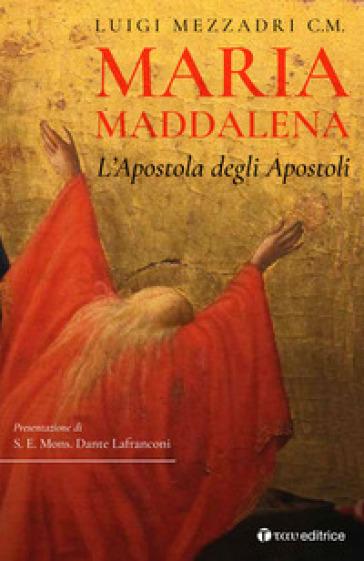 Maria Maddalena. L'Apostola degli Apostoli - Luigi Mezzadri | Kritjur.org
