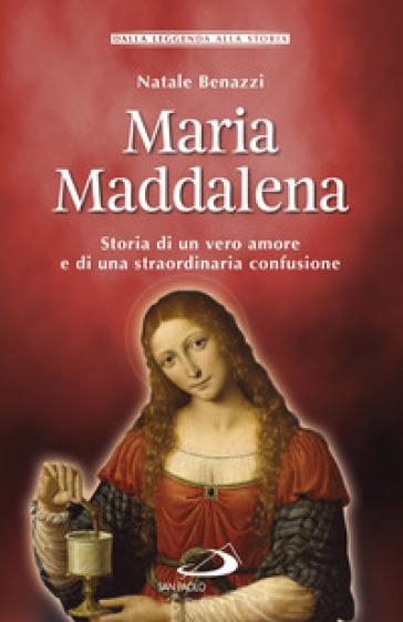 Maria Maddalena. Storia di un vero amore e di una straordinaria confusione - Natale Benazzi  
