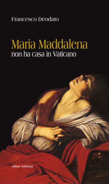 Maria Maddalena non ha casa in Vaticano - Francesco Deodato  