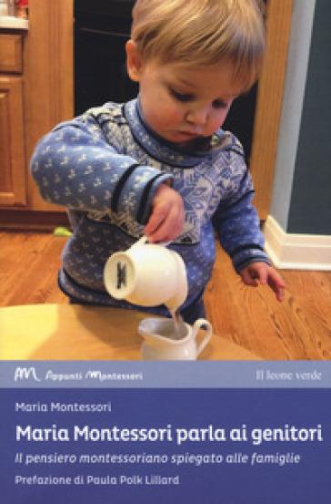 Maria Montessori parla ai genitori. Il pensiero montessoriano spiegato alle famiglie - Maria Montessori |