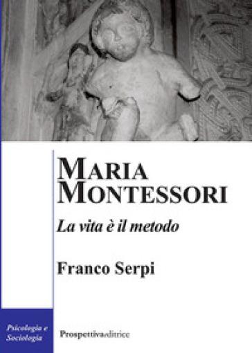Maria Montessori. La vita è il metodo - Franco Serpi pdf epub