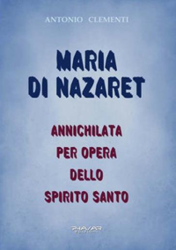 Maria di Nazaret. Annichilata per opera dello Spirito Santo - Antonio Clementi | Kritjur.org