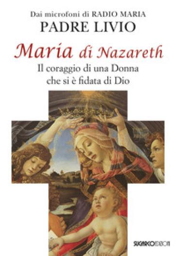 Maria di Nazareth. Il coraggio di una donna che si è fidata di Dio - Livio Fanzaga  