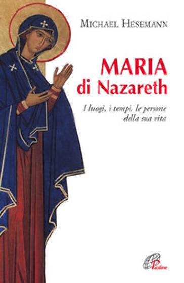 Maria di Nazareth. I luoghi, i tempi, le persone della sua vita - Michael Hesemann |