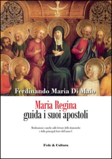 Maria Regina guida i suoi apostoli. Meditazioni e omelie sulle letture delle domeniche e delle principali feste dell'anno C - Ferdinando M. Di Maio |