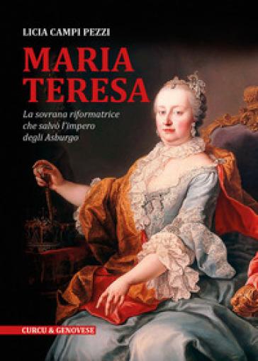 Maria Teresa. La sovrana riformatrice che salvò l'Impero degli Asburgo - Licia Campi Pezzi | Rochesterscifianimecon.com