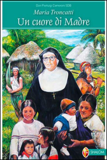 Maria Troncatti. Un cuore di madre - Pierluigi Cameroni |