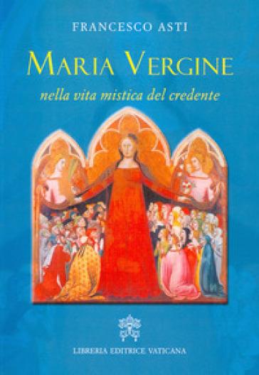 Maria Vergine nella vita mistica del credente - Francesco Asti | Kritjur.org