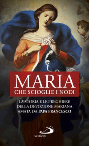 Maria che scioglie i nodi. La storia e la preghiera della devozione mariana diffusa da papa Francesco - N. Benazzi |