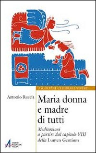 Maria donna e madre di tutti. Meditazioni a partire dal capitolo VIII della Lumen gentium - Antonio Ruccia |