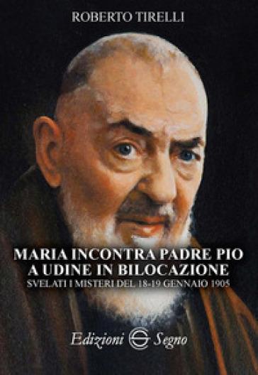 Maria incontra padre Pio a Udine in bilocazione. Svelati i misteri del 18-19 gennaio 1905 - Roberto Tirelli  