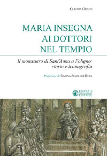 Maria insegna ai dottori del tempio. Il monastero di Sant'Anna a Foligno: storia e iconografia - Claudia Grieco  