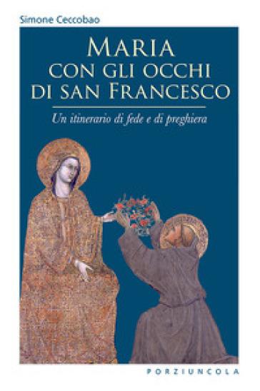 Maria con gli occhi di san Francesco. Un itinerario di fede e di preghiera - Simone Ceccobao  