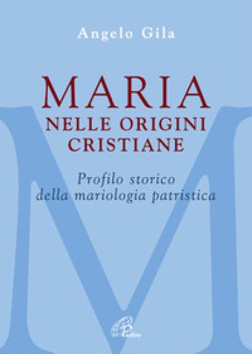 Maria nelle origini cristiane. Profilo storico della mariologia patristica - Angelo Gila |