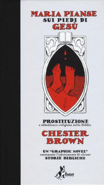 Maria pianse sui piedi di Gesù. Prostituzione e obbedienza religiosa nella Bibbia - Chester Brown |