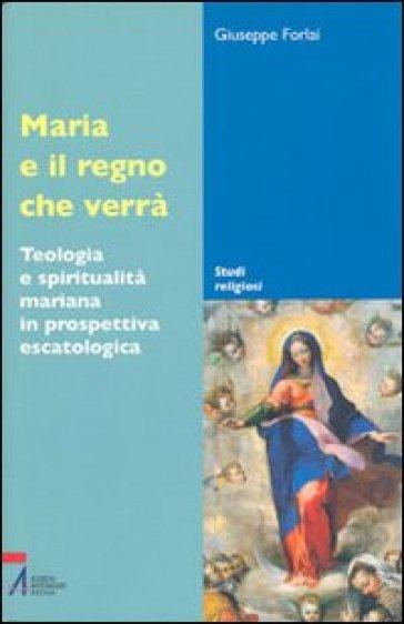 Maria e il regno che verrà. Teologia e spiritualità mariana in prospettiva escatologica - Giuseppe Forlai |