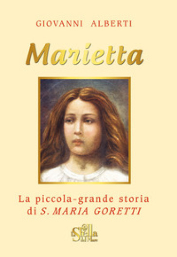 Marietta. La piccola grande storia di santa Maria Goretti - Giovanni Alberti  
